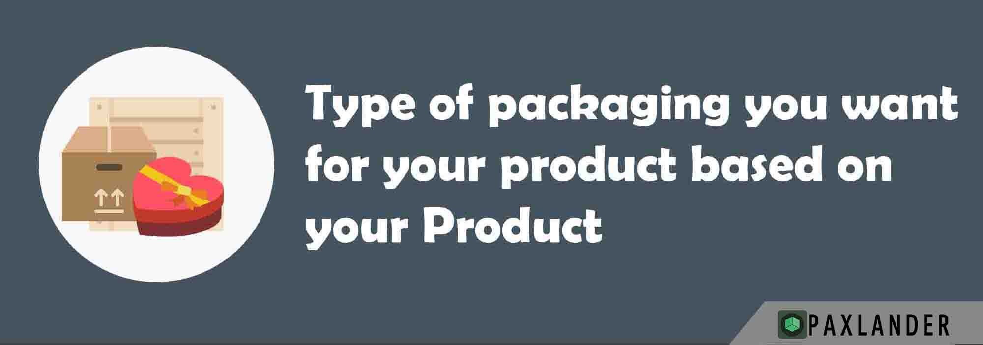 Decide on your packaging, after all, it needs to fit your product just right!